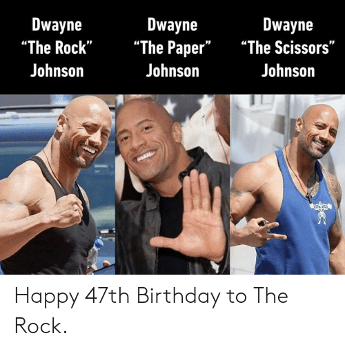 "The Rock: Dwayne  Dwayne  ""The Rock"" ""The Paper"" ""The Scissors""  Johnson  Dwayne  Johnson  Johnson Happy 47th Birthday to The Rock."
