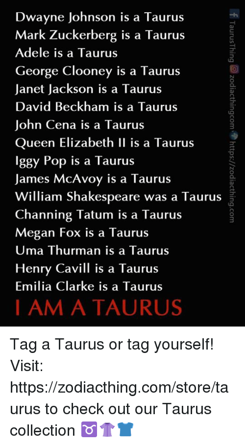 Adele, David Beckham, and Dwayne Johnson: Dwayne Johnson is a Taurus  Mark Zuckerberg is a Taurus  Adele is a Taurus  George Clooney is a Taurus  Janet Jackson is a Taurus  David Beckham is a Taurus  John Cena is a Taurus  Queen Elizabeth II is a Taurus  Iggy Pop is a Taurus  James McAvoy is a Taurus  William Shakespeare was a Taurus  Channing Tatum is a Taurus  Megan Fox is a Taurus  Uma Thurman is a Taurus  Henry Ca vill is a Taurus  Emilia Clarke is a Taurus  I AM A TAURUS Tag a Taurus or tag yourself!  Visit: https://zodiacthing.com/store/taurus to check out our Taurus collection ♉️👚👕