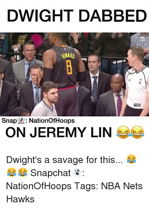 Jeremy Lin: DWIGHT DABBED  Snap  ER: Nation OfHoops  ON JEREMY LIN Dwight's a savage for this... 😂😂😂 Snapchat👻: NationOfHoops Tags: NBA Nets Hawks