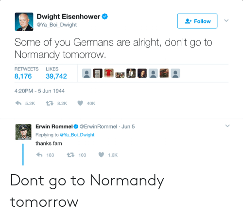 eisenhower: Dwight Eisenhower  @Ya Boi Dwight  Follow  Some of you Germans are alright, don't go to  Normandy tomorrovw  RETWEETS LIKES  8,176 39,742  EI-a se  4:20PM-5 Jun 1944  わ5.2K  8.2K  40K  Erwin Rommel Φ @Erw.nRommel . Jun 5  Replying to @Ya Boi. Dwight  thanks fam  183  103  1.6K Dont go to Normandy tomorrow