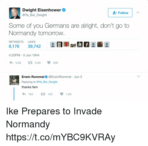 eisenhower: Dwight Eisenhower  @Ya_Boi_Dwight  Follow |  Some of you Germans are alright, don't go to  Normandy tomorrow  RETWEETS LIKES  8,17639,742  4:20PM - 5 Jun 1944  わ5.2K t-8.2K  요団室喊01  40K  Erwin Rommel@ErwinRommel Jun 5  Replying to @Ya_Boi_Dwight  thanks fam  わ183 t7103 1.6K Ike Prepares to Invade Normandy https://t.co/mYBC9KVRAy
