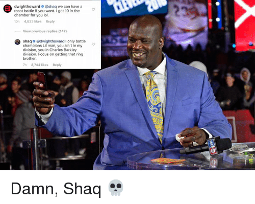 Charles Barkley: dwighthoward @shaq we can have a  roast battle if you want.I got 10 in the  chamber for you lol.  10h 4,823 likes Reply  View previous replies (147)  shaq o @dwighthoward I only battle  champions Lil man, you ain't in my  division, you in Charles Barkley  division. Focus on getting that ring  brother.  h 8,744 likes Reply Damn, Shaq 💀