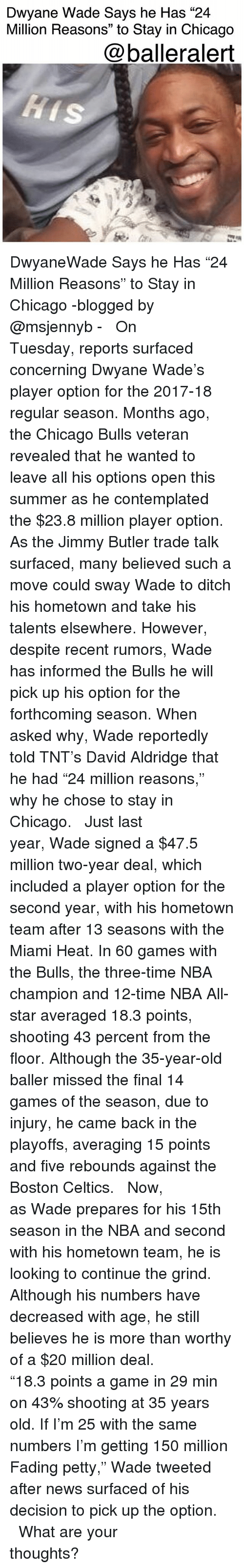 """The Miami Heat: Dwyane Wade Says he Has """"24  Million Reasons"""" to Stay in Chicago  @balleralert DwyaneWade Says he Has """"24 Million Reasons"""" to Stay in Chicago -blogged by @msjennyb - ⠀⠀⠀⠀⠀⠀⠀ ⠀⠀⠀⠀⠀⠀⠀ On Tuesday, reports surfaced concerning Dwyane Wade's player option for the 2017-18 regular season. Months ago, the Chicago Bulls veteran revealed that he wanted to leave all his options open this summer as he contemplated the $23.8 million player option. As the Jimmy Butler trade talk surfaced, many believed such a move could sway Wade to ditch his hometown and take his talents elsewhere. However, despite recent rumors, Wade has informed the Bulls he will pick up his option for the forthcoming season. When asked why, Wade reportedly told TNT's David Aldridge that he had """"24 million reasons,"""" why he chose to stay in Chicago. ⠀⠀⠀⠀⠀⠀⠀ ⠀⠀⠀⠀⠀⠀⠀ Just last year, Wade signed a $47.5 million two-year deal, which included a player option for the second year, with his hometown team after 13 seasons with the Miami Heat. In 60 games with the Bulls, the three-time NBA champion and 12-time NBA All-star averaged 18.3 points, shooting 43 percent from the floor. Although the 35-year-old baller missed the final 14 games of the season, due to injury, he came back in the playoffs, averaging 15 points and five rebounds against the Boston Celtics. ⠀⠀⠀⠀⠀⠀⠀ ⠀⠀⠀⠀⠀⠀⠀ Now, as Wade prepares for his 15th season in the NBA and second with his hometown team, he is looking to continue the grind. Although his numbers have decreased with age, he still believes he is more than worthy of a $20 million deal. ⠀⠀⠀⠀⠀⠀⠀ ⠀⠀⠀⠀⠀⠀⠀ """"18.3 points a game in 29 min on 43% shooting at 35 years old. If I'm 25 with the same numbers I'm getting 150 million Fading petty,"""" Wade tweeted after news surfaced of his decision to pick up the option. ⠀⠀⠀⠀⠀⠀⠀ ⠀⠀⠀⠀⠀⠀⠀ What are your thoughts?"""
