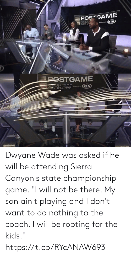 "coach: Dwyane Wade was asked if he will be attending Sierra Canyon's state championship game.   ""I will not be there. My son ain't playing and I don't want to do nothing to the coach. I will be rooting for the kids."" https://t.co/RYcANAW693"