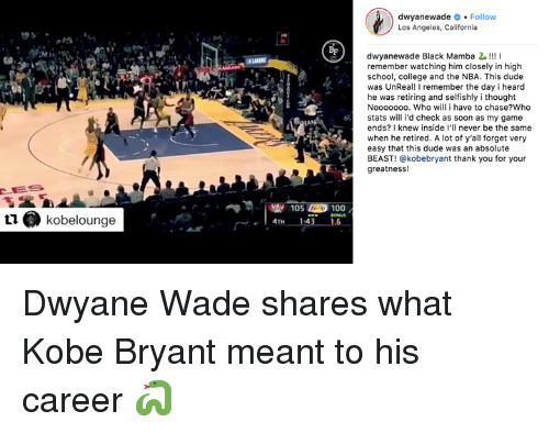 Anaconda, College, and Dude: dwyanewade.Follow  Los Angeles, California  BF  dwyanewade Black Mamba 2!!!I  remember watching him closely in high  school, college and the NBA. This dude  was UnReal! I remember the day i heard  he was retiring and selfishly i thought  Nooooooo. Who will i have to chase?Who  stats will i'd check as soon as my game  ends? I knew inside I'll never be the same  when he retired. A lot of y'all forget very  easy that this dude was an absolute  BEAST! @kobebryant thank you for your  greatness!  LA  105 100  L1 kobelounge  4TH Dwyane Wade shares what Kobe Bryant meant to his career 🐍