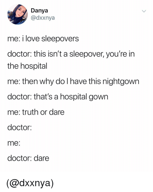 Doctor, Love, and Hospital: Dya  @dxxnya  me: i love sleepovers  doctor: this isn't a sleepover, you're in  the hospital  me: then why do I have this nightgown  doctor: that's a hospital gown  me: truth or dare  doctor:  me  doctor: dare (@dxxnya)