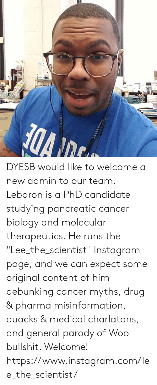 "Instagram, Memes, and Cancer: DYESB would like to welcome a new admin to our team. Lebaron is a PhD candidate studying pancreatic cancer biology and molecular therapeutics. He runs the ""Lee_the_scientist"" Instagram page, and we can expect some original content of him debunking cancer myths, drug & pharma misinformation, quacks & medical charlatans, and general parody of Woo bullshit. Welcome!   https://www.instagram.com/lee_the_scientist/"