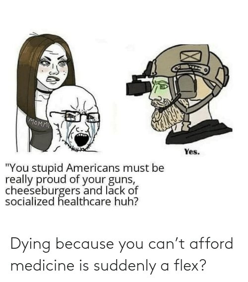 dying: Dying because you can't afford medicine is suddenly a flex?