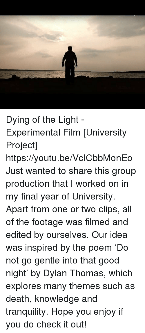 experimental: Dying of the Light - Experimental Film [University Project] https://youtu.be/VcICbbMonEo  Just wanted to share this group production that I worked on in my final year of University. Apart from one or two clips, all of the footage was filmed and edited by ourselves. Our idea was inspired by the poem 'Do not go gentle into that good night' by Dylan Thomas, which explores many themes such as death, knowledge and tranquility.   Hope you enjoy if you do check it out!