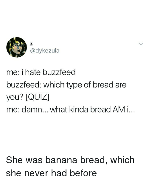 Banana Bread: @dykezula  me: i hate buzzfeed  buzzfeed: which type of bread are  you? [QUIZ]  me: damn... what kinda bread AM i.. She was banana bread, which she never had before