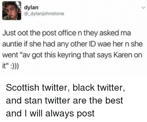 "post office: dylan  @_dylanjohnstone  Just oot the post office n they asked ma  auntie if she had any other ID wae her n she  went ""av got this keyring that says Karen orn  it"":) Scottish twitter, black twitter, and stan twitter are the best and I will always post"