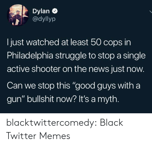 "Memes, News, and Struggle: Dylan  @dyllyp  Ijust watched at least 50 cops in  Philadelphia struggle to stop a single  active shooter on the news just now.  Can we stop this ""good guys with a  gun"" bullshit now? It's a myth. blacktwittercomedy:  Black Twitter Memes"