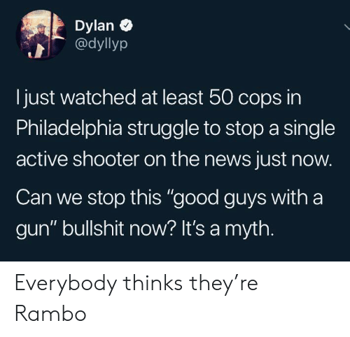 "Philadelphia: Dylan  @dyllyp  just watched at least 50 cops in  Philadelphia struggle to stop a single  active shooter on the news just now.  Can we stop this ""good guys with a  gun"" bullshit now? It's a myth. Everybody thinks they're Rambo"
