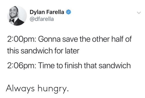 Hungry, Time, and Sandwich: Dylan Farella  @dfarella  2:00pm: Gonna save the other half of  this sandwich for later  2:06pm: Time to finish that sandwich Always hungry.