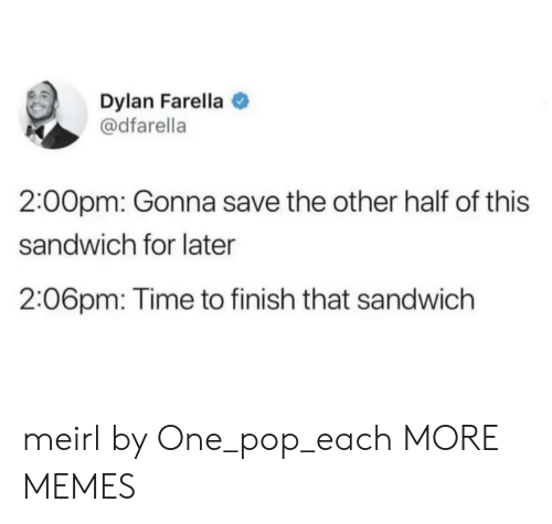 Dank, Memes, and Pop: Dylan Farella  @dfarella  2:00pm: Gonna save the other half of this  sandwich for later  2:06pm: Time to finish that sandwich meirl by One_pop_each MORE MEMES
