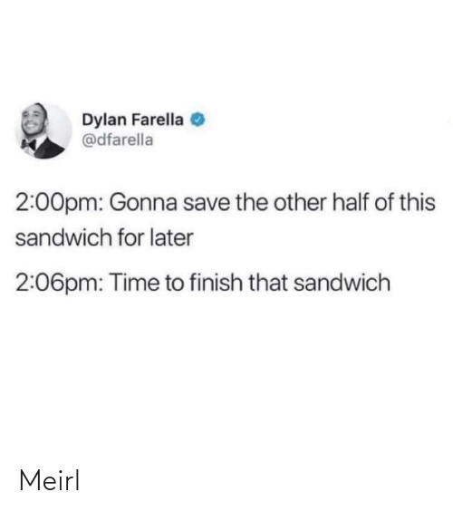 Save: Dylan Farella  @dfarella  2:00pm: Gonna save the other half of this  sandwich for later  2:06pm: Time to finish that sandwich Meirl