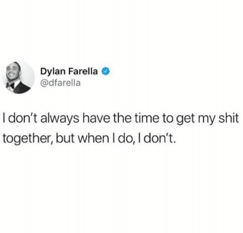 but when i do: Dylan Farella  @dfarella  I don't always have the time to get my shit  together, but when I do, I don't.