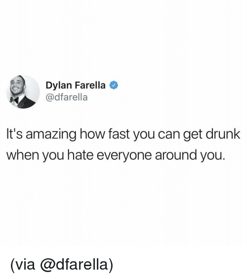 Drunk, Funny, and Memes: Dylan Farella  @dfarella  It's amazing how fast you can get drunk  when you hate everyone around you. (via @dfarella)