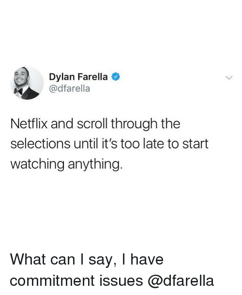 what can i say: Dylan Farella  @dfarella  Netflix and scroll through the  selections until it's too late to start  watching anything. What can I say, I have commitment issues @dfarella