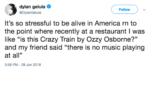"in america: dylan gelula  @DylanGelula  Follow  It's so stressful to be alive in America rn to  the point where recently at a restaurant I was  like ""is this Crazy Train by Ozzy Osborne?""  and my friend said ""there is no music playing  at all""  3:58 PM -28 Jun 2018"