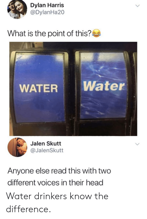Dank, Head, and Water: Dylan Harris  @DylanHa20  What is the point of this?  WATER Water  Jalen Skutt  @JalenSkutt  Anyone else read this with two  different voices in their head Water drinkers know the difference.