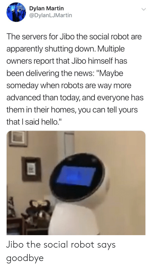 """Apparently, Hello, and Martin: Dylan Martin  @DylanLJMartin  The servers for Jibo the social robot are  apparently shutting down. Multiple  owners report that Jibo himself has  been delivering the news: """"Maybe  someday when robots are way more  advanced than today, and everyone has  them in their homes, you can tell yours  that I said hello."""" Jibo the social robot says goodbye"""