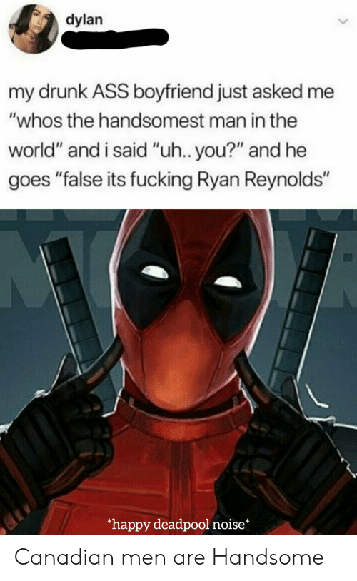 "Men Are: dylan  my drunk ASS boyfriend just asked me  ""whos the handsomest man in the  world"" and i said ""uh.. you?"" and he  goes ""false its fucking Ryan Reynolds""  happy deadpool noise* Canadian men are Handsome"
