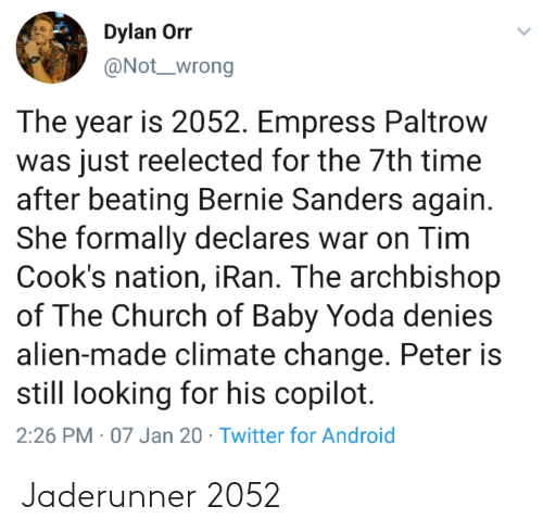 Bernie Sanders: Dylan Or  @Not_wrong  The year is 2052. Empress Paltrow  was just reelected for the 7th time  after beating Bernie Sanders again.  She formally declares war on Tim  Cook's nation, iRan. The archbishop  of The Church of Baby Yoda denies  alien-made climate change. Peter is  still looking for his copilot.  2:26 PM · 07 Jan 20 · Twitter for Android Jaderunner 2052