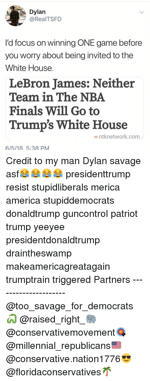 America, Finals, and LeBron James: Dylan  @RealTSFD  l'd focus on winning ONE game before  you worry about being invited to the  White House  LeBron James: Neither  Team in The NBA  Finals Will Go to  Trump's White House  ntknetwork.com  6/5/18, 5:38 PM Credit to my man Dylan savage asf😂😂😂😂 presidenttrump resist stupidliberals merica america stupiddemocrats donaldtrump guncontrol patriot trump yeeyee presidentdonaldtrump draintheswamp makeamericagreatagain trumptrain triggered Partners --------------------- @too_savage_for_democrats🐍 @raised_right_🐘 @conservativemovement🎯 @millennial_republicans🇺🇸 @conservative.nation1776😎 @floridaconservatives🌴