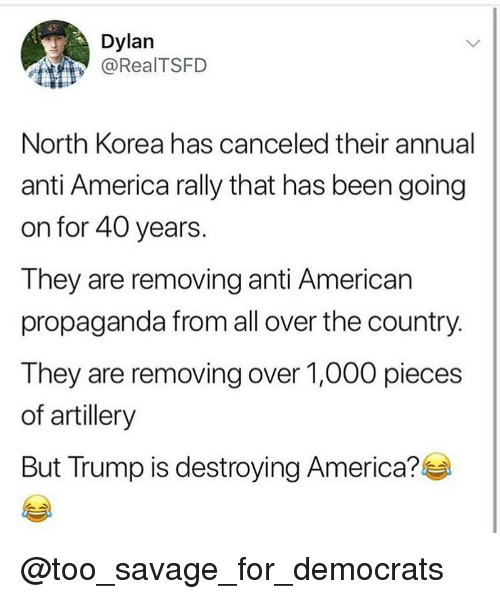 America, Memes, and North Korea: Dylan  @RealTSFD  North Korea has canceled their annual  anti America rally that has been going  on for 40 years.  They are removing anti American  propaganda from all over the country  They are removing over 1,000 pieces  of artillery  But Trump is destroying America? @too_savage_for_democrats