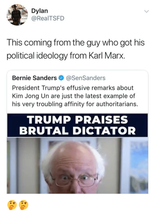 Bernie Sanders, Kim Jong-Un, and Memes: Dylan  @RealTSFD  This coming from the guy who got his  political ideology from Karl Marx.  Bernie Sanders @SenSanders  President Trump's effusive remarks about  Kim Jong Un are just the latest example of  his very troubling affinity for authoritarians.  TRUMP PRAISES  BRUTAL DICTATOR 🤔🤔