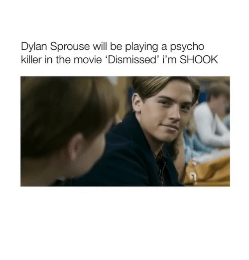 Movie, Psycho, and Girl Memes: Dylan Sprouse will be playing a psycho  killer in the movie 'Dismissed' i'm SHOOK