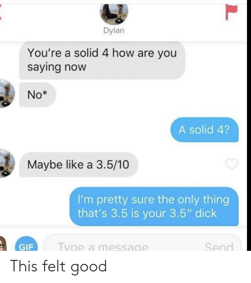 "Gif, Dick, and Good: Dylan  You're a solid 4 how are you  saying now  No*  A solid 4?  Maybe like a 3.5/10  I'm pretty sure the only thing  that's 3.5 is your 3.5"" dick  Send  Type a message  GIF  L This felt good"