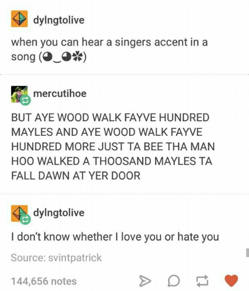Fall, Love, and I Love You: dylngtolive  when you can hear a singers accent in a  song (·-·*)  mercutihoe  BUT AYE WOOD WALK FAYVE HUNDRED  MAYLES AND AYE WOOD WALK FAYVE  HUNDRED MORE JUST TA BEE THA MAN  HOO WALKED A THOOSAND MAYLES TA  FALL DAWN AT YER DOOR  dylngtolive  I don't know whether I love you or hate you  Source: svintpatrick  144,656 notes