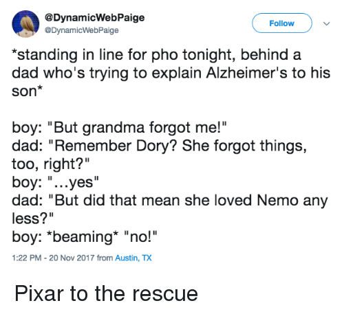"Dad, Grandma, and Pixar: @DynamicWebPaige  @DynamicWebPaige  Follow  standing in line for pho tonight, behind a  dad who's trying to explain Alzheimer's to his  Son*  boy: ""But grandma forgot me!""  dad: ""Remember Dory? She forgot things,  too, right?""  boy: ""...yes'  dad: ""But did that mean she loved Nemo any  less?""  boy: *beaming ""no!""  1:22 PM - 20 Nov 2017 from Austin, TX <p>Pixar to the rescue</p>"