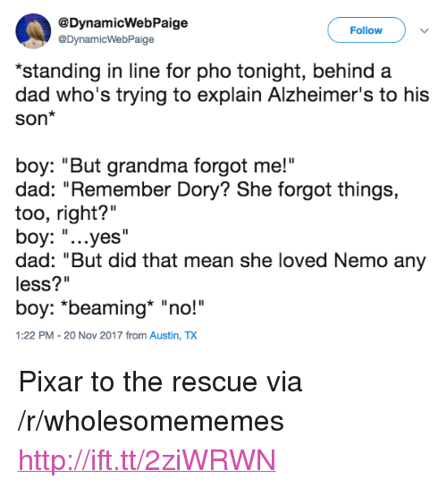 "Dad, Grandma, and Pixar: @DynamicWebPaige  @DynamicWebPaige  Follow  standing in line for pho tonight, behind a  dad who's trying to explain Alzheimer's to his  Son*  boy: ""But grandma forgot me!""  dad: ""Remember Dory? She forgot things,  too, right?""  boy: ""...yes'  dad: ""But did that mean she loved Nemo any  less?""  boy: *beaming ""no!""  1:22 PM - 20 Nov 2017 from Austin, TX <p>Pixar to the rescue via /r/wholesomememes <a href=""http://ift.tt/2ziWRWN"">http://ift.tt/2ziWRWN</a></p>"