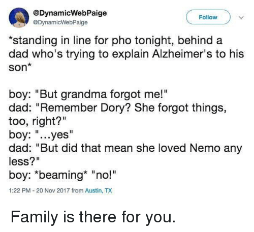 "Dad, Family, and Grandma: @DynamicWebPaige  @DynamicWebPaige  Follow  *standing in line for pho tonight, behind a  dad who's trying to explain Alzheimer's to his  Son*  boy: ""But grandma forgot me!""  dad: ""Remember Dory? She forgot things,  too, right?""  boy: ""...yes""  dad: ""But did that mean she loved Nemo any  less?""  boy: *beaming* ""no!  1:22 PM-20 Nov 2017 from Austin, TX Family is there for you."
