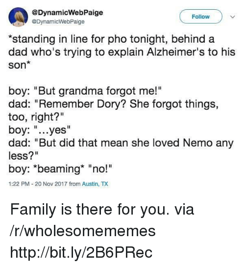 "Dad, Family, and Grandma: @DynamicWebPaige  @DynamicWebPaige  Follow  *standing in line for pho tonight, behind a  dad who's trying to explain Alzheimer's to his  Son*  boy: ""But grandma forgot me!""  dad: ""Remember Dory? She forgot things,  too, right?""  boy: ""...yes""  dad: ""But did that mean she loved Nemo any  less?""  boy: *beaming* ""no!  1:22 PM-20 Nov 2017 from Austin, TX Family is there for you. via /r/wholesomememes http://bit.ly/2B6PRec"