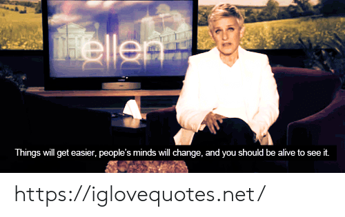 Alive, Change, and Net: Dyos  Hellen  Things will get easier, people's minds will change, and you should be alive to:  see it. https://iglovequotes.net/