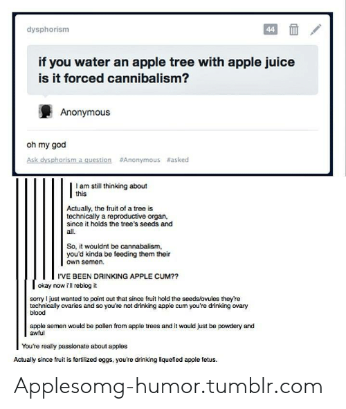 Apple, Cum, and Drinking: dysphorism  if you water an apple tree with apple juice  is it forced cannibalism?  Anonymous  oh my god  Ask dysphorism a question  #Anonymous #asked  | I am still thinking about  Actually, the fruit of a tree is  technically a reproductive organ,  since it holds the tree's seeds and  all.  So, it wouldnt be cannabalism,  you'd kinda be feeding them their  own somen.  I'VE BEEN DRINKING APPLE CUM??  okay now ill reblog it  sorry I just wanted to point out that since fruit hold the seeds/ovules they're  technically ovaries and so you're not drinking apple cum you're drinking ovary  blood  apple semen would be pollen from apple trees and it would just be powdery and  awful  Youre really passionate about apples  Actually since fruit is fertilized eggs, you're drinking liquefied apple fetus. Applesomg-humor.tumblr.com