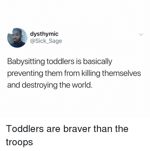 Sage, World, and Dank Memes: dysthymic  @Sick_Sage  Babysitting toddlers is basically  preventing them from killing themselves  and destroying the world. Toddlers are braver than the troops