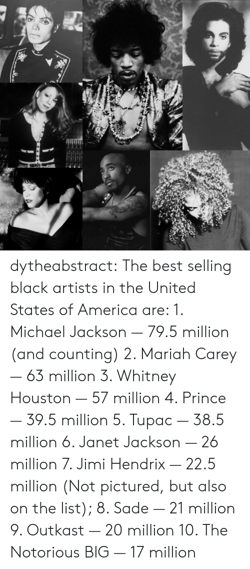 Janet Jackson: dytheabstract:  The best selling black artists in the United States of America are:   1. Michael Jackson — 79.5 million (and counting)   2. Mariah Carey — 63 million   3. Whitney Houston — 57 million   4. Prince — 39.5 million   5. Tupac — 38.5 million   6. Janet Jackson — 26 million   7. Jimi Hendrix — 22.5 million   (Not pictured, but also on the list);   8. Sade — 21 million   9. Outkast — 20 million   10. The Notorious BIG — 17 million