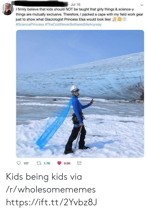 Elsa, Work, and Kids: dzJul 16  I firmly believe that kids should NOT be taught that girly things & science-y  things are mutually exclusive. Therefore, I packed a cape with my field work gear  just to show what Glaciologist Princess Elsa would look like!  #SciencePrincess #TheColdNeverBothered MeAnyway  157  t 1.7K  9.8K Kids being kids via /r/wholesomememes https://ift.tt/2Yvbz8J
