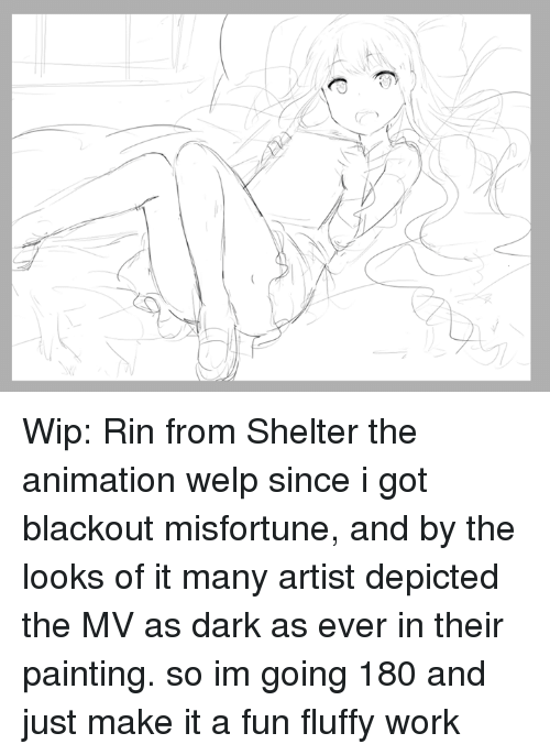 Misfortunately: e> Wip: Rin from Shelter the animation  welp since i got blackout misfortune, and by the looks of it many artist depicted the MV as dark as ever in their painting.  so im going 180 and just make it a fun fluffy work
