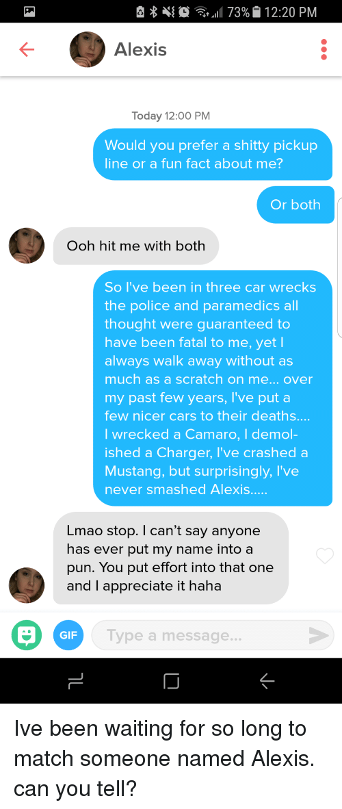 past-few-years: e  11 73%|i 12:20 PM  Alexis  Today 12:00 PM  Would you prefer a shitty pickup  line or a fun fact about me?  Or both  Ooh hit me with both  So I've been in three car wrecks  the police and paramedics all  thought were guaranteed to  have been fatal to me, yet l  always walk away without as  much as a scratch on me... over  my past few years, I've put a  few nicer cars to their deaths....  I wrecked a Camaro, I demol-  ished a Charger, I've crashe  Mustang, but surprisingly, I've  never smashed Alexis.  d a  Lmao stop. I can't say anyone  has ever put my name into a  pun. You put effort into that one  and I appreciate it haha  GIF  Type a message... Ive been waiting for so long to match someone named Alexis. can you tell?