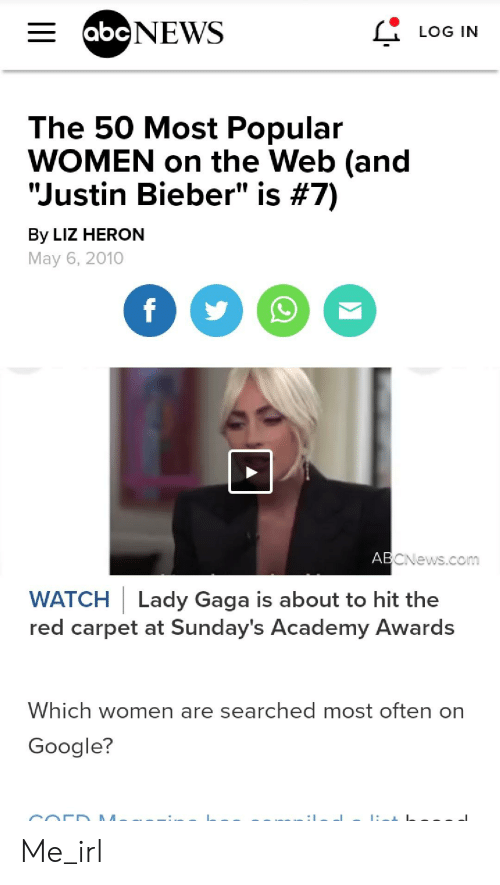 """Academy Awards, Google, and Justin Bieber: E abcNEWS  LOG IN  The 50 Most Popular  WOMEN on the Web (and  """"Justin Bieber"""" is #7)  By LIZ HERON  May 6, 2010  f  ABCNews.com  WATCH Lady Gaga is about to hit the  red carpet at Sunday's Academy Awards  Which women are searched most often on  Google? Me_irl"""
