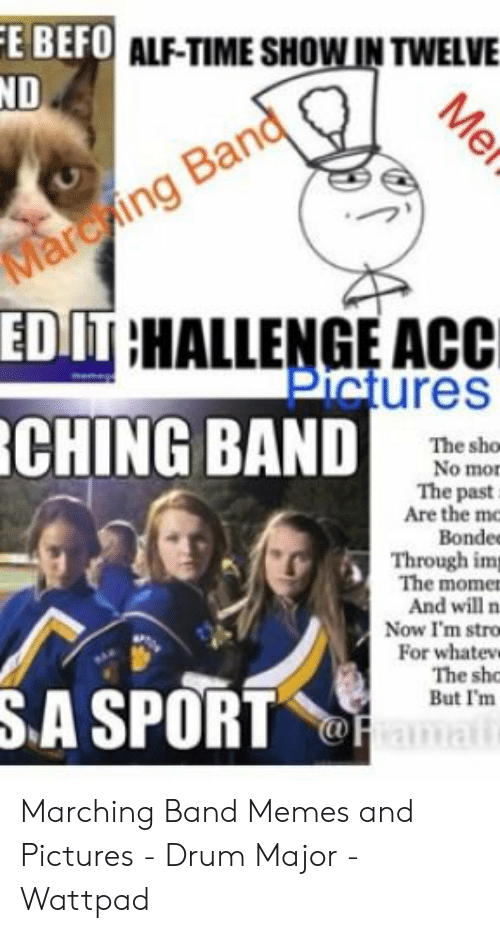 Marching Band Memes: E BEFO ALF-TIME SHOW IN TWELVE  ND  Marching Band  EDIT HALLENGE ACC  Pictures  CHING BAND  The sho  No mor  The past  Are the mc  Bondee  Through imp  The momen  And will n  Now I'm stro  For whatevw  The sho  But I'm  SA SPORTamai  Me Marching Band Memes and Pictures - Drum Major - Wattpad