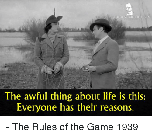 Life, Memes, and The Game: E BEST MOVIE LIN  The awful thing about life is this:  Everyone has their reasons. - The Rules of the Game 1939