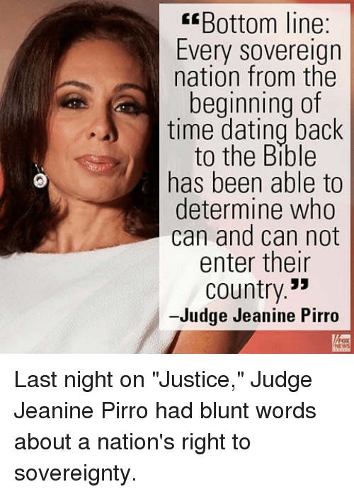 "determinant: E Bottom line:  Every Sovereign  nation from the  beginning of  time dating back  to the Bible  has been able to  determine who  can and can not  enter their  Country  -Judge Jeanine Pirro Last night on ""Justice,"" Judge Jeanine Pirro had blunt words about a nation's right to sovereignty."