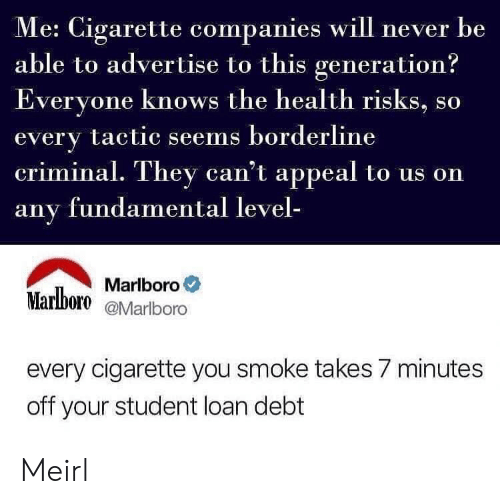appeal: e: Cigarette companies will never be  able to advertise to this generation?  veryone knows the health risks, so  every tactic seems borderline  criminal. They can't appeal to us on  any fundamental level-  Marlboro。  Marlboro eMarlboro  every cigarette you smoke takes 7 minutes  off your student loan debt Meirl